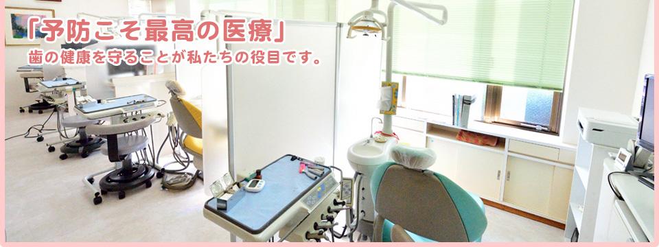 「予防こそ最高の医療」 歯の健康を守ることが私たちの役目です。